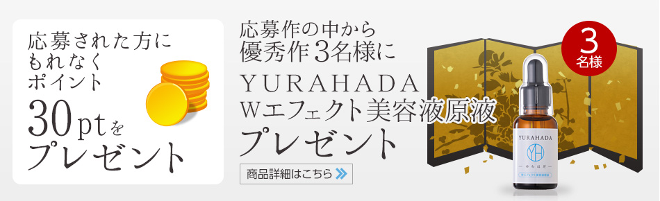 応募された方に もれなく30ptをプレゼント 応募作の中から優秀作3名様に、YURAHADA Wエフェクト美容液原液プレゼント