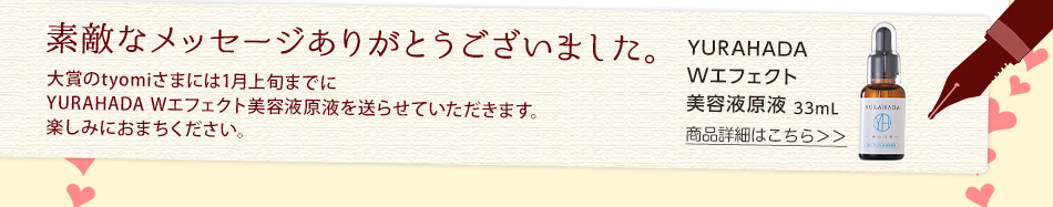 素敵なメッセージありがとうございました。YURAHADA Wエフェクト美容液原液の詳細はこちら